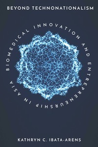 Beyond Technonationalism: Biomedical Innovation and Entrepreneurship in Asia
