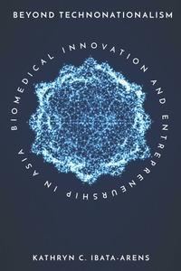 Beyond Technonationalism: Biomedical Innovation and Entrepreneurship in Asia