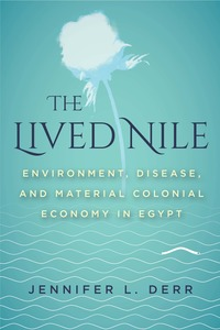 The Lived Nile: Environment  Disease  and Material Colonial Economy in Egypt