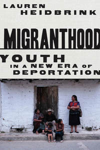 Migranthood: Youth in a New Era of Deportation