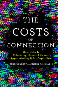 The Costs of Connection: How Data Is Colonizing Human Life and Appropriating It for Capitalism