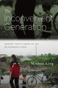 The Inconvenient Generation: Migrant Youth Coming of Age on Shanghai's Edge
