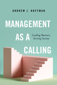 Management as a Calling: Leading Business, Serving Society